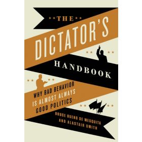 The Dictator's Handbook: Why Bad Behavior is Almost Always Good Politics (Paperback)