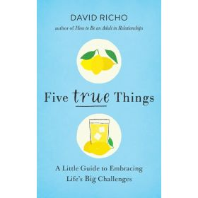 Five True Things: A Little Guide To Embracing Life's Big Challenges (Paperback)
