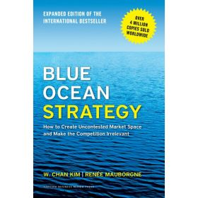 Blue Ocean Strategy: How to Create Uncontested Market Space and Make the Competition Irrelevant, Expanded Edition (Hardcover)