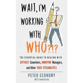 Wait, I'm Working with Who?!?: The Essential Guide to Dealing with Difficult Coworkers, Annoying Managers, and Other Toxic Personalities (Paperback)