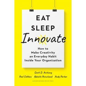 Eat, Sleep, Innovate: How to Make Creativity an Everyday Habit Inside Your Organization (Hardcover)