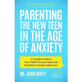 Parenting the New Teen in the Age of Anxiety: A Complete Guide to Your Child's Stressed, Depressed, Expanded, Amazing Adolescence (Paperback)