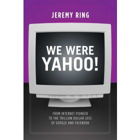 We Were Yahoo!: From Internet Pioneer to the Trillion Dollar Loss of Google and Facebook (Paperback)
