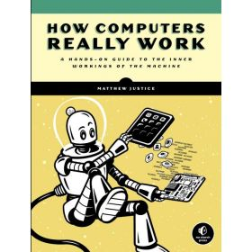 How Computers Really Work: A Hands-On Guide to the Inner Workings of the Machine (Paperback)