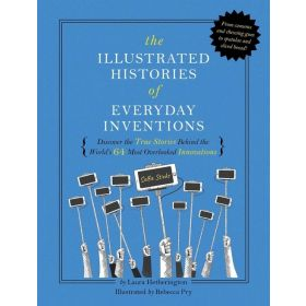 The Illustrated Histories of Everyday Inventions: Discover the True Stories Behind the World's 64 Most Overlooked Innovations (Hardcover)