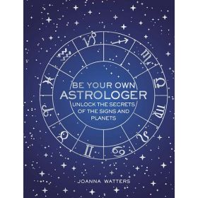 Be Your Own Astrologer: Unlock the Secrets of the Signs and Planets (Hardcover)