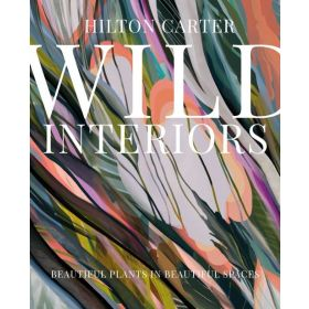 Wild Interiors: Beautiful Plants in Beautiful Spaces (Hardcover)