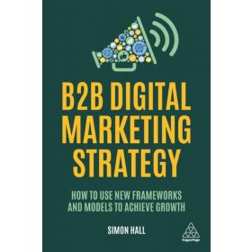 B2B Digital Marketing Strategy: How to Use New Frameworks and Models to Achieve Growth (Paperback)