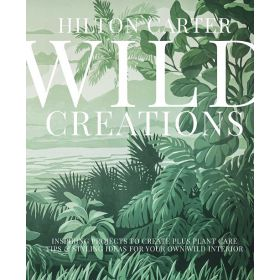 Wild Creations: Inspiring Projects to Create plus Plant Care Tips & Styling Ideas for Your Own Wild Interior (Hardcover)