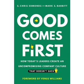 Good Comes First: How Today's Leaders Create an Uncompromising Company Culture That Doesn't Suck (Hardcover)