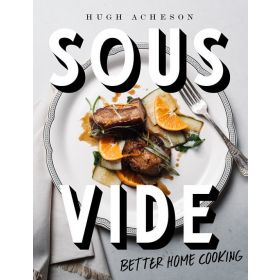 Sous Vide: Better Home Cooking, A Cookbook (Hardcover)