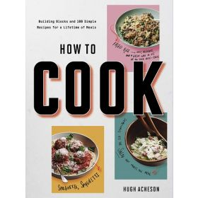 How to Cook: Building Blocks and 100 Simple Recipes for a Lifetime of Meals: A Cookbook (Paperback)