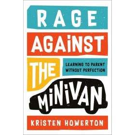 Rage Against the Minivan: Learning to Parent Without Perfection (Hardcover)