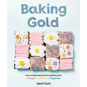 Baking Gold: How To Bake (Almost) Everything With 3 Doughs, 2 Batters, & 1 Magic Mix (Hardcover)