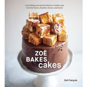 Zoë Bakes Cakes: A Baking Book Everything You Need to Know to Make Your Favorite Layers, Bundts, Loaves, and More (Hardcover)