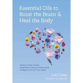Essential Oils to Boost the Brain and Heal the Body: 5 Steps to Calm Anxiety, Sleep Better, and Reduce Inflammation to Regain Control of Your Health (Hardcover)