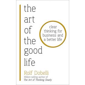 The Art of the Good Life: Clear Thinking for Business and a Better Life (Paperback)