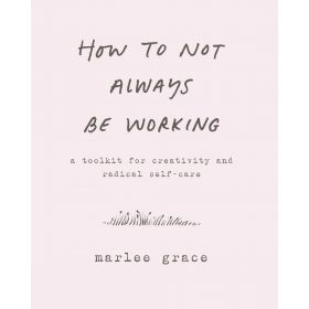 How to Not Always Be Working: A Toolkit for Creativity and Radical Self-Care (Hardcover)