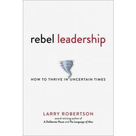 Rebel Leadership: How to Thrive in Uncertain Times (Paperback)
