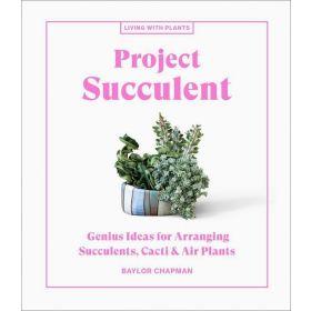Project Succulent: Genius Ideas for Arranging Succulents, Cacti & Air Plants (Hardcover)