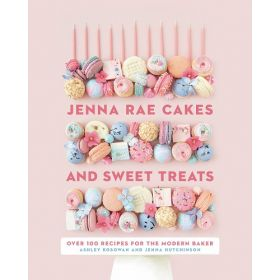 Jenna Rae Cakes and Sweet Treats: Over 100 Recipes for the Modern Baker (Hardcover)