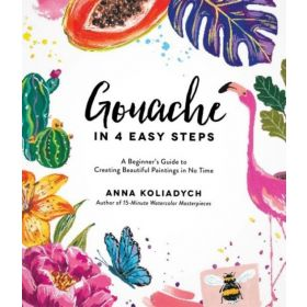 Gouache in 4 Easy Steps: A Beginner's Guide to Creating Beautiful Paintings in No Time (Paperback)