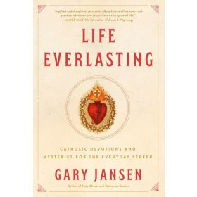 Life Everlasting : Catholic Devotions and Mysteries for the Everyday Seeker (Paperback)