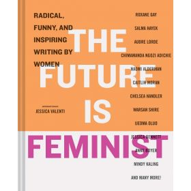 The Future is Feminist: Radical, Funny, and Inspiring Writing by Women (Hardcover)