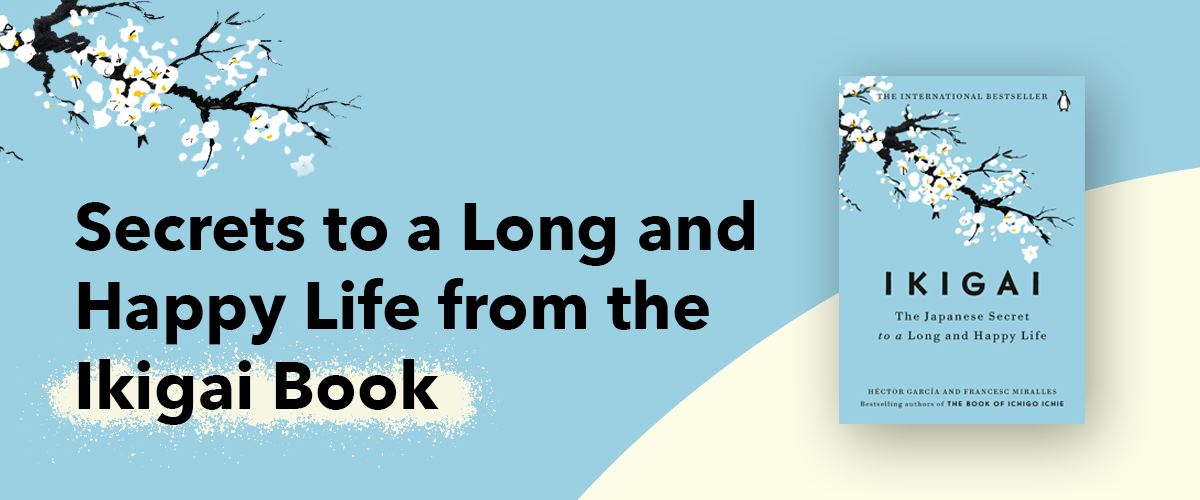 Secrets to a Long and Happy Life from the Ikigai Book