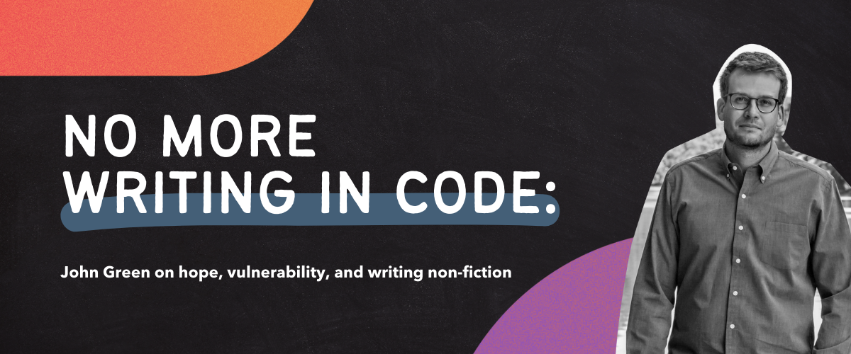 No more writing in code: John Green on hope, vulnerability, and writing non-fiction